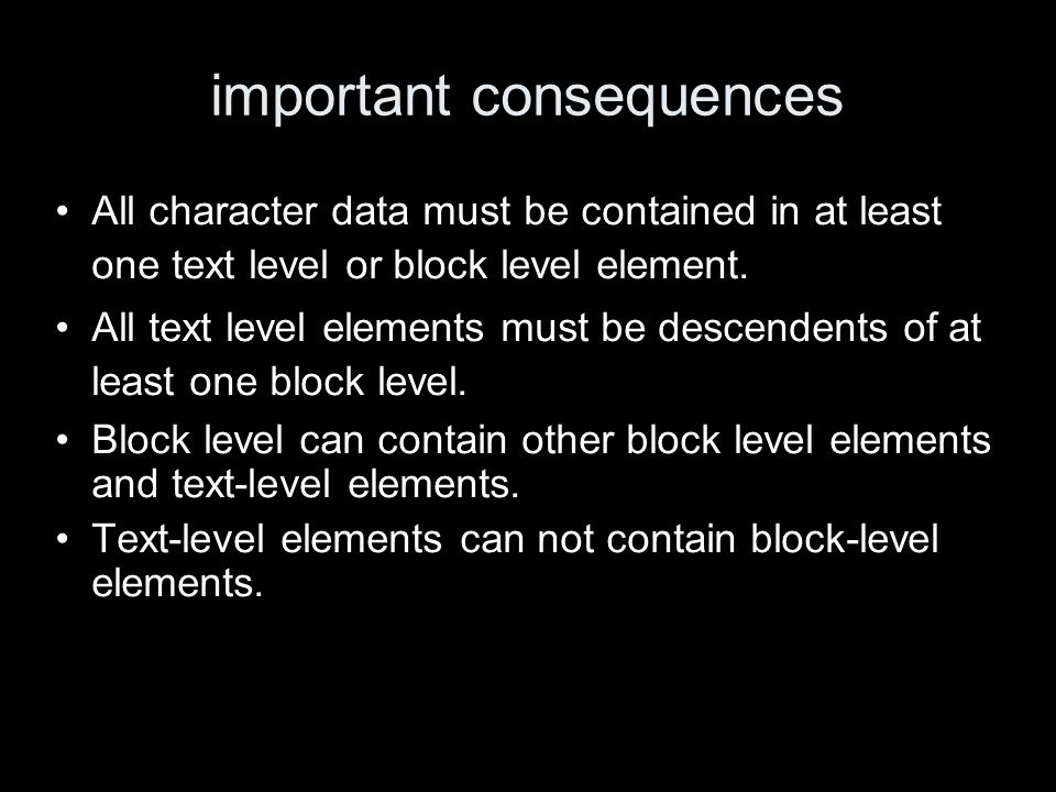 important consequences All character data must be contained in at least one text level or block level element.