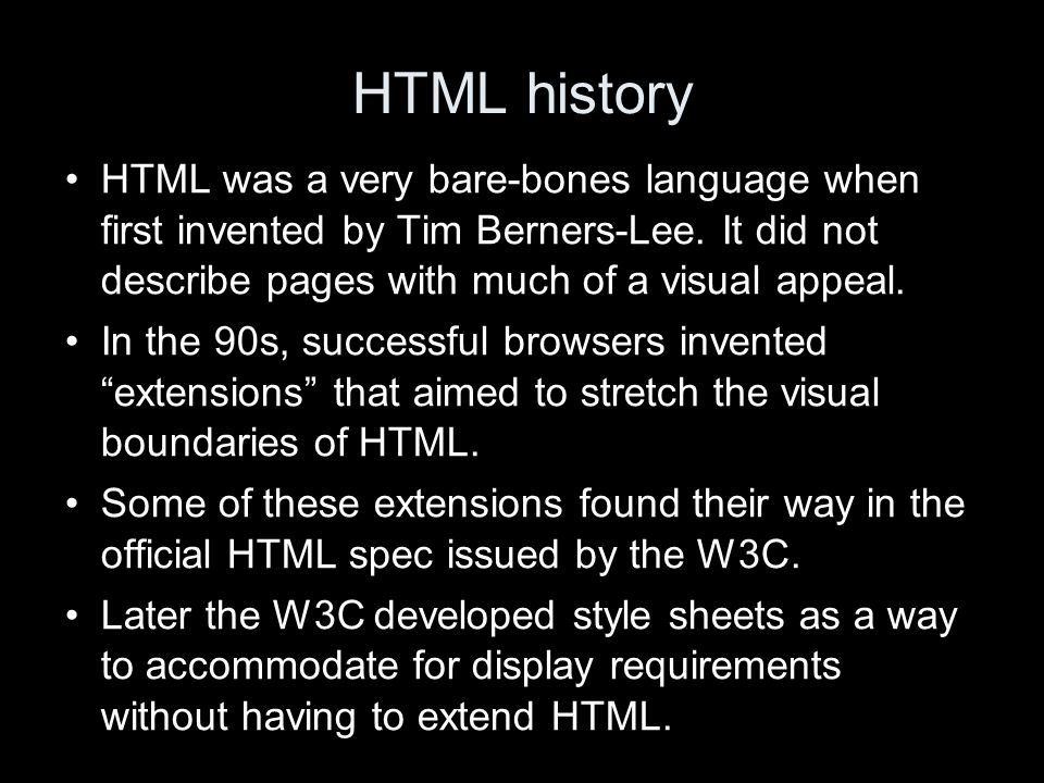 HTML history HTML was a very bare-bones language when first invented by Tim Berners-Lee.
