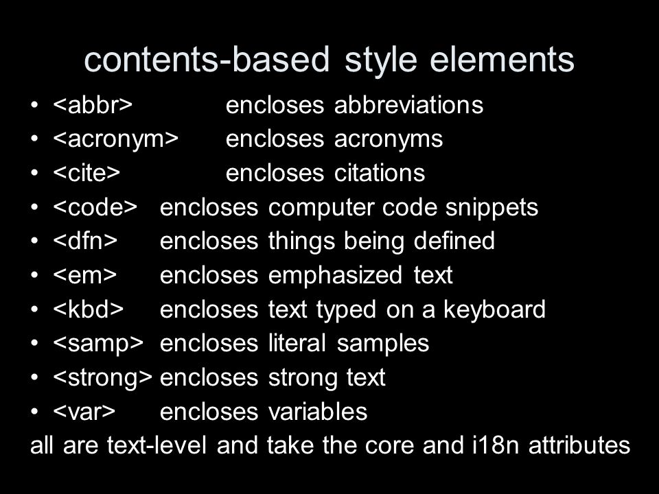 contents-based style elements encloses abbreviations encloses acronyms encloses citations encloses computer code snippets encloses things being defined encloses emphasized text encloses text typed on a keyboard encloses literal samples encloses strong text encloses variables all are text-level and take the core and i18n attributes