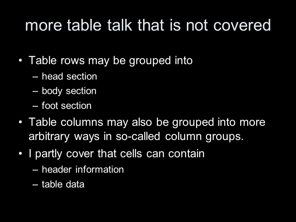 more table talk that is not covered Table rows may be grouped into –head section –body section –foot section Table columns may also be grouped into more arbitrary ways in so-called column groups.