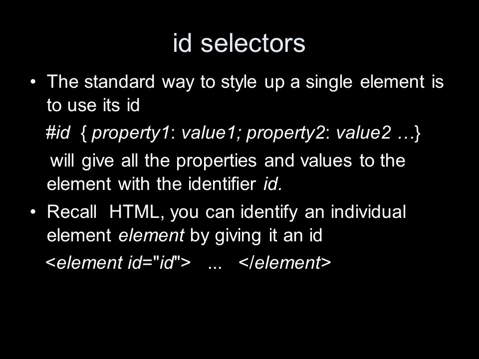 id selectors The standard way to style up a single element is to use its id #id { property1: value1; property2: value2 …} will give all the properties and values to the element with the identifier id.