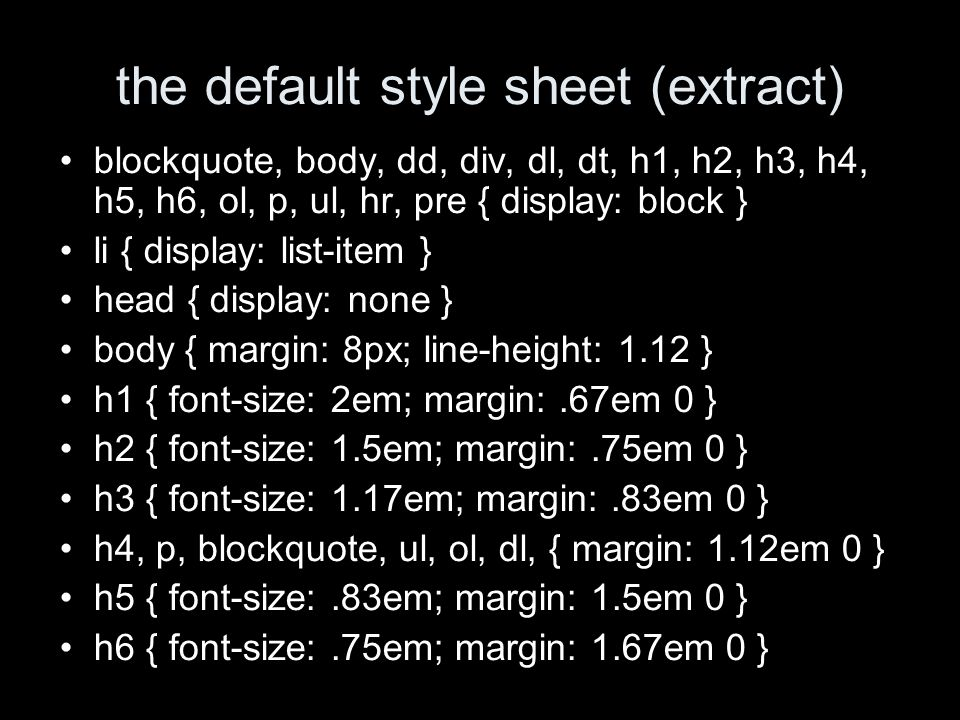 the default style sheet (extract) blockquote, body, dd, div, dl, dt, h1, h2, h3, h4, h5, h6, ol, p, ul, hr, pre { display: block } li { display: list-item } head { display: none } body { margin: 8px; line-height: 1.12 } h1 { font-size: 2em; margin:.67em 0 } h2 { font-size: 1.5em; margin:.75em 0 } h3 { font-size: 1.17em; margin:.83em 0 } h4, p, blockquote, ul, ol, dl, { margin: 1.12em 0 } h5 { font-size:.83em; margin: 1.5em 0 } h6 { font-size:.75em; margin: 1.67em 0 }