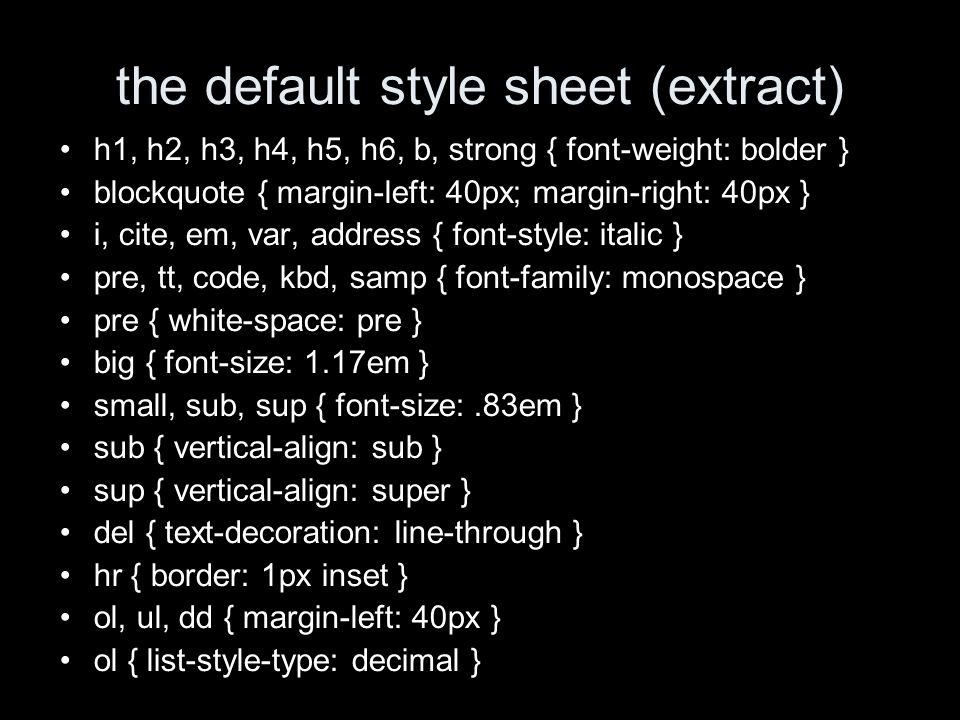 the default style sheet (extract) h1, h2, h3, h4, h5, h6, b, strong { font-weight: bolder } blockquote { margin-left: 40px; margin-right: 40px } i, cite, em, var, address { font-style: italic } pre, tt, code, kbd, samp { font-family: monospace } pre { white-space: pre } big { font-size: 1.17em } small, sub, sup { font-size:.83em } sub { vertical-align: sub } sup { vertical-align: super } del { text-decoration: line-through } hr { border: 1px inset } ol, ul, dd { margin-left: 40px } ol { list-style-type: decimal }