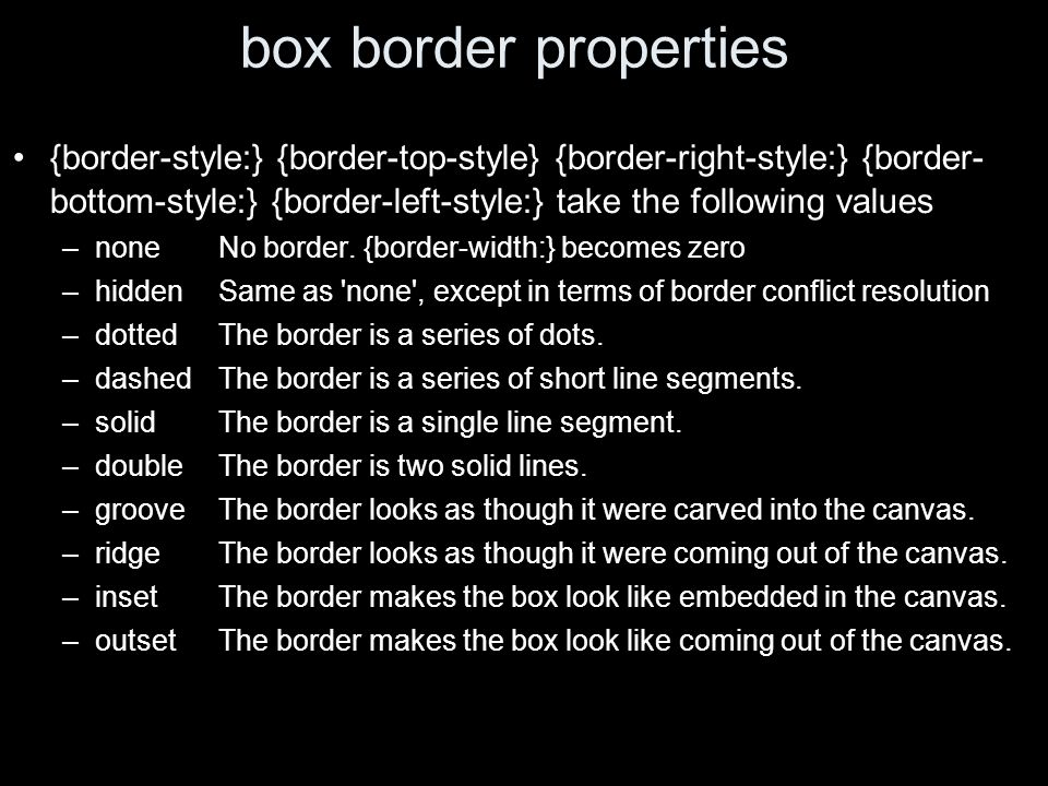 box border properties {border-style:} {border-top-style} {border-right-style:} {border- bottom-style:} {border-left-style:} take the following values –none No border.