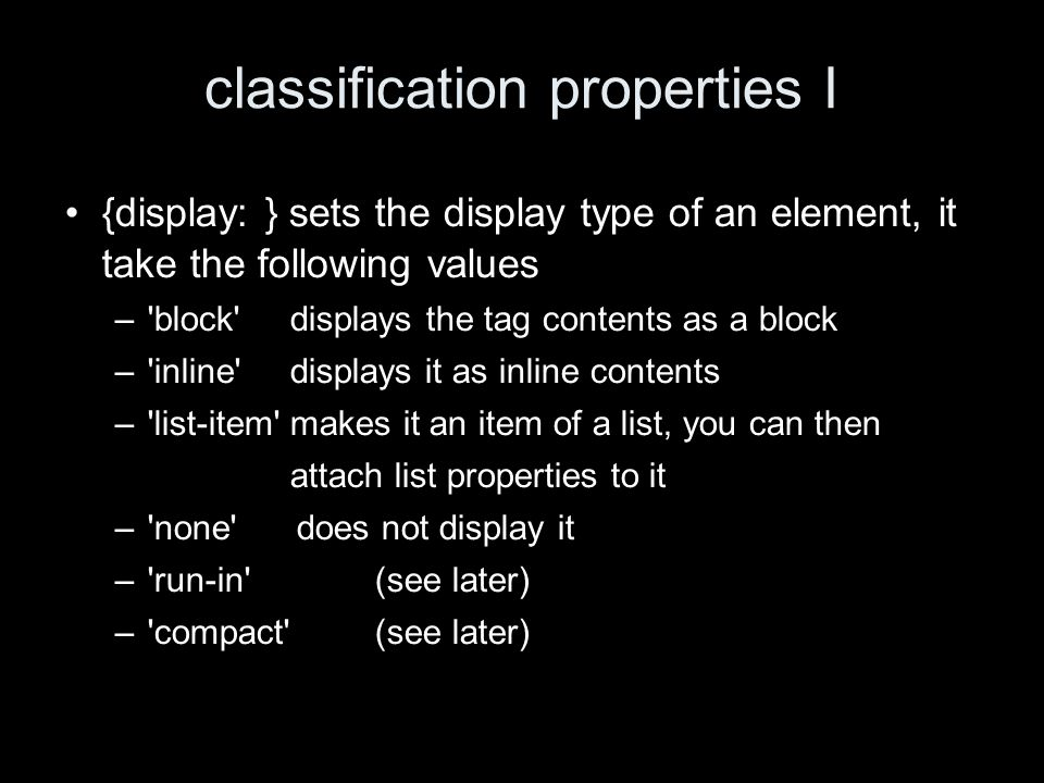 classification properties I {display: } sets the display type of an element, it take the following values – block displays the tag contents as a block – inline displays it as inline contents – list-item makes it an item of a list, you can then attach list properties to it – none does not display it – run-in (see later) – compact (see later)