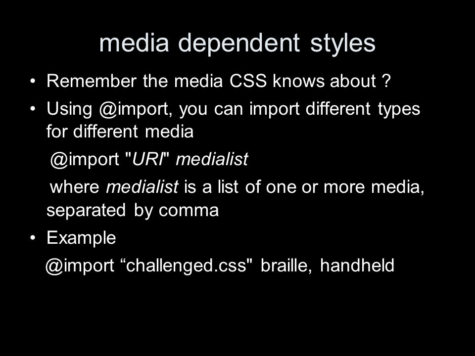 media dependent styles Remember the media CSS knows about .