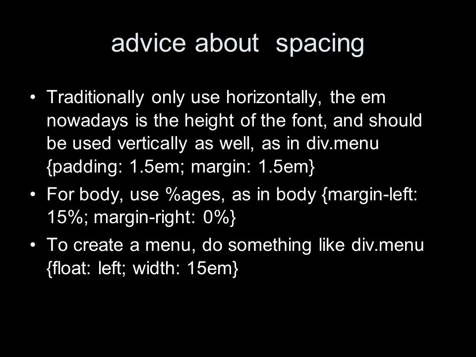 advice about spacing Traditionally only use horizontally, the em nowadays is the height of the font, and should be used vertically as well, as in div.menu {padding: 1.5em; margin: 1.5em} For body, use %ages, as in body {margin-left: 15%; margin-right: 0%} To create a menu, do something like div.menu {float: left; width: 15em}