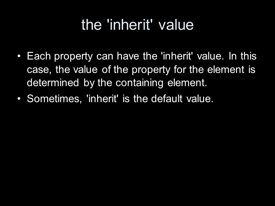 the inherit value Each property can have the inherit value.