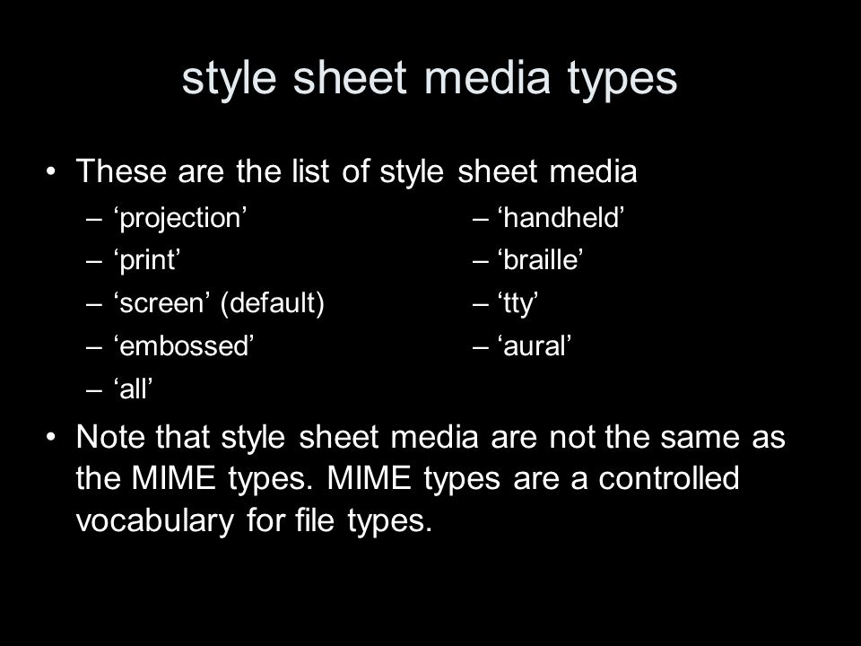 style sheet media types These are the list of style sheet media –projection – handheld –print – braille –screen (default) – tty –embossed– aural –all Note that style sheet media are not the same as the MIME types.