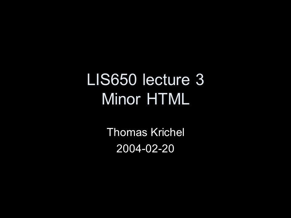 LIS650 lecture 3 Minor HTML Thomas Krichel 2004-02-20