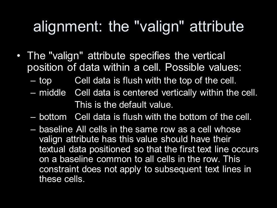 alignment: the valign attribute The valign attribute specifies the vertical position of data within a cell.