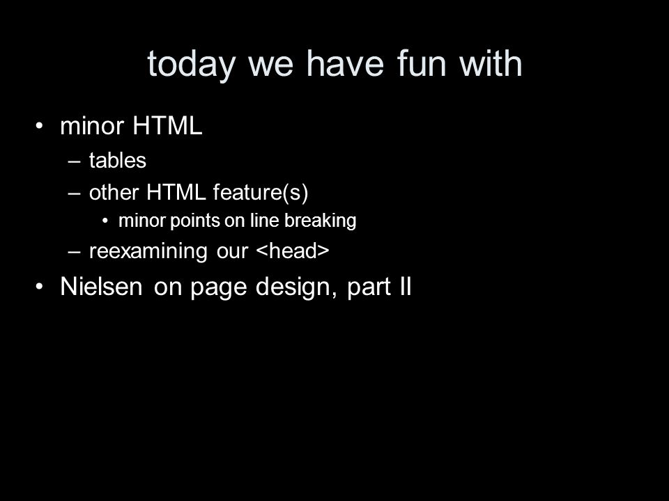 today we have fun with minor HTML –tables –other HTML feature(s) minor points on line breaking –reexamining our Nielsen on page design, part II
