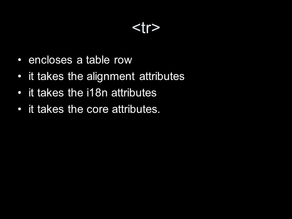 encloses a table row it takes the alignment attributes it takes the i18n attributes it takes the core attributes.