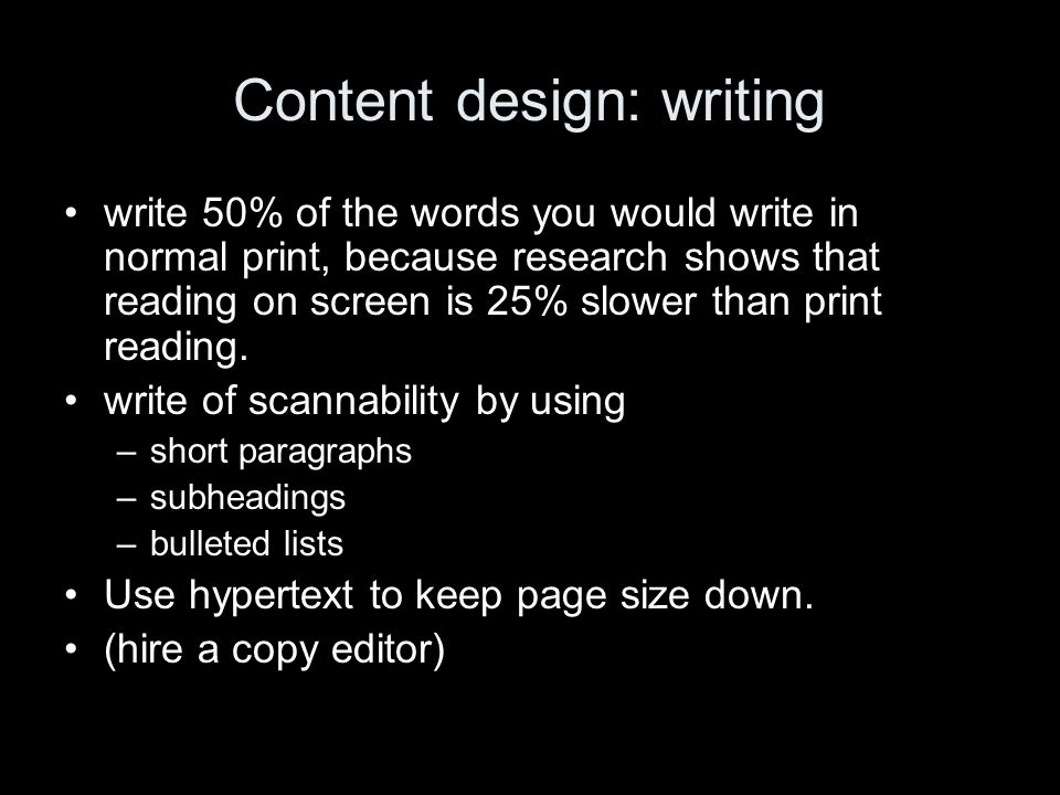 Content design: writing write 50% of the words you would write in normal print, because research shows that reading on screen is 25% slower than print reading.