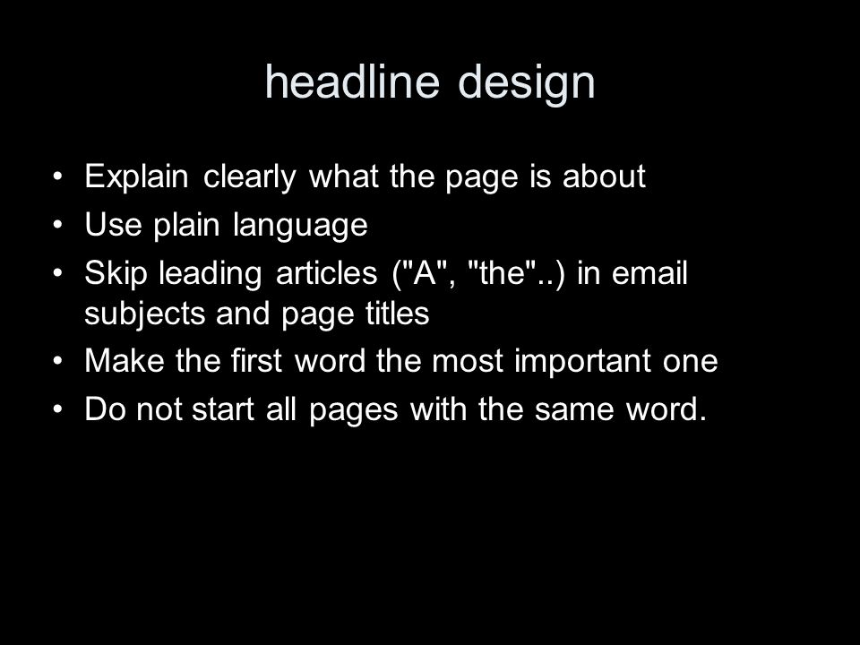 headline design Explain clearly what the page is about Use plain language Skip leading articles ( A , the ..) in email subjects and page titles Make the first word the most important one Do not start all pages with the same word.