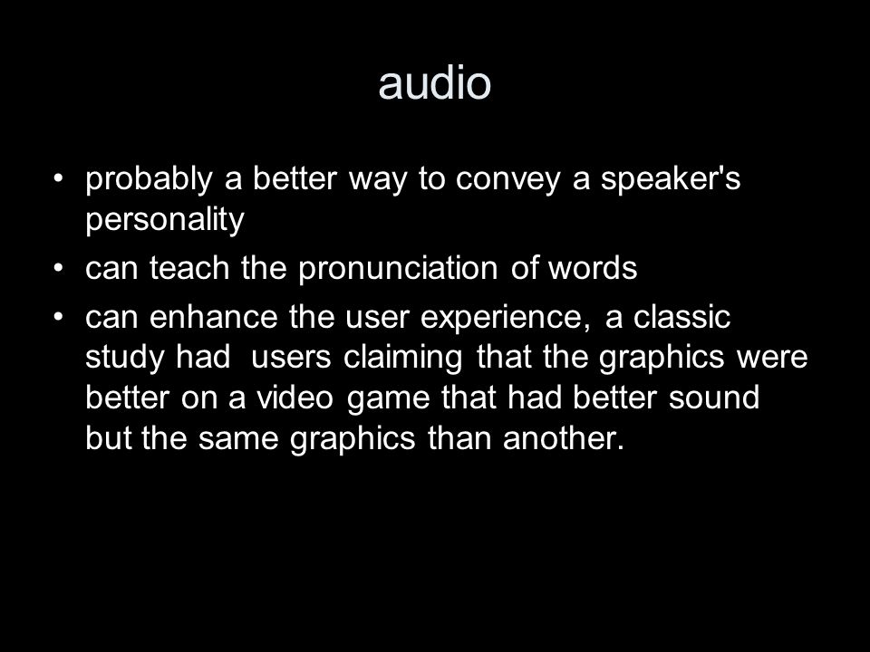 audio probably a better way to convey a speaker s personality can teach the pronunciation of words can enhance the user experience, a classic study had users claiming that the graphics were better on a video game that had better sound but the same graphics than another.
