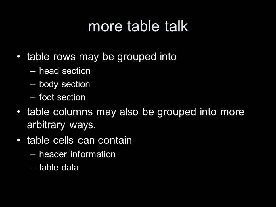 more table talk table rows may be grouped into –head section –body section –foot section table columns may also be grouped into more arbitrary ways.