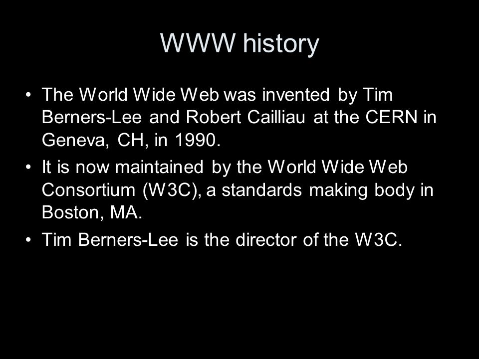 WWW history The World Wide Web was invented by Tim Berners-Lee and Robert Cailliau at the CERN in Geneva, CH, in 1990.