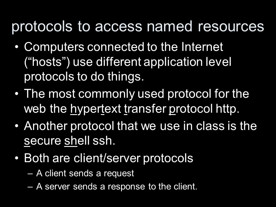 protocols to access named resources Computers connected to the Internet (hosts) use different application level protocols to do things.