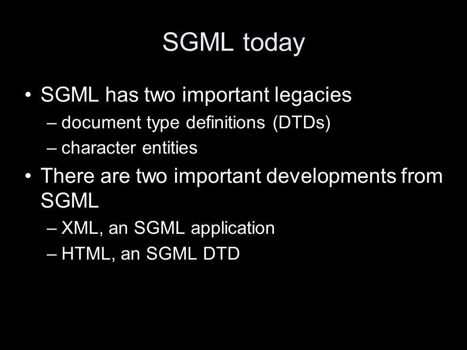 SGML today SGML has two important legacies –document type definitions (DTDs) –character entities There are two important developments from SGML –XML, an SGML application –HTML, an SGML DTD