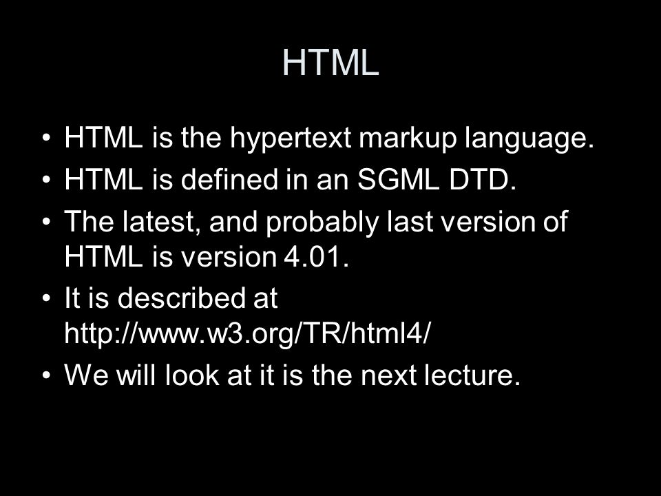 HTML HTML is the hypertext markup language. HTML is defined in an SGML DTD.