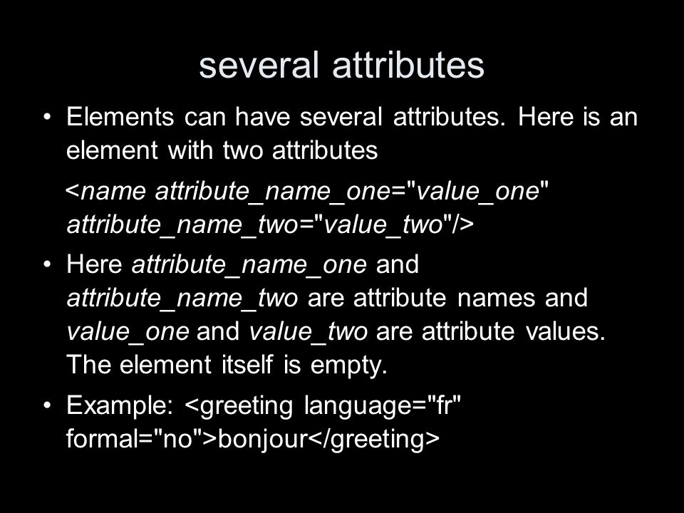 several attributes Elements can have several attributes.