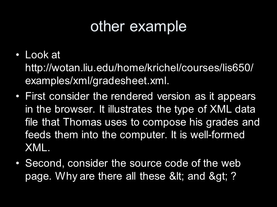 other example Look at http://wotan.liu.edu/home/krichel/courses/lis650/ examples/xml/gradesheet.xml.