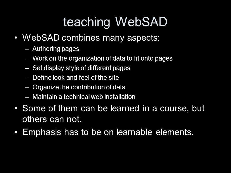 teaching WebSAD WebSAD combines many aspects: –Authoring pages –Work on the organization of data to fit onto pages –Set display style of different pages –Define look and feel of the site –Organize the contribution of data –Maintain a technical web installation Some of them can be learned in a course, but others can not.