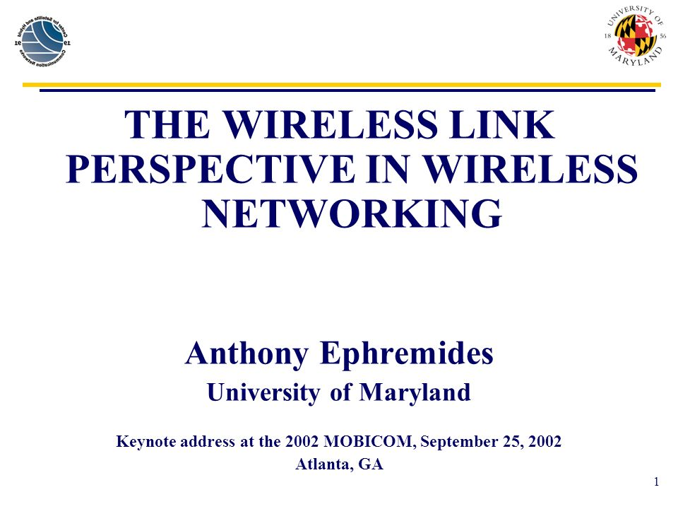 1 THE WIRELESS LINK PERSPECTIVE IN WIRELESS NETWORKING Anthony Ephremides University of Maryland Keynote address at the 2002 MOBICOM, September 25, 2002 Atlanta, GA