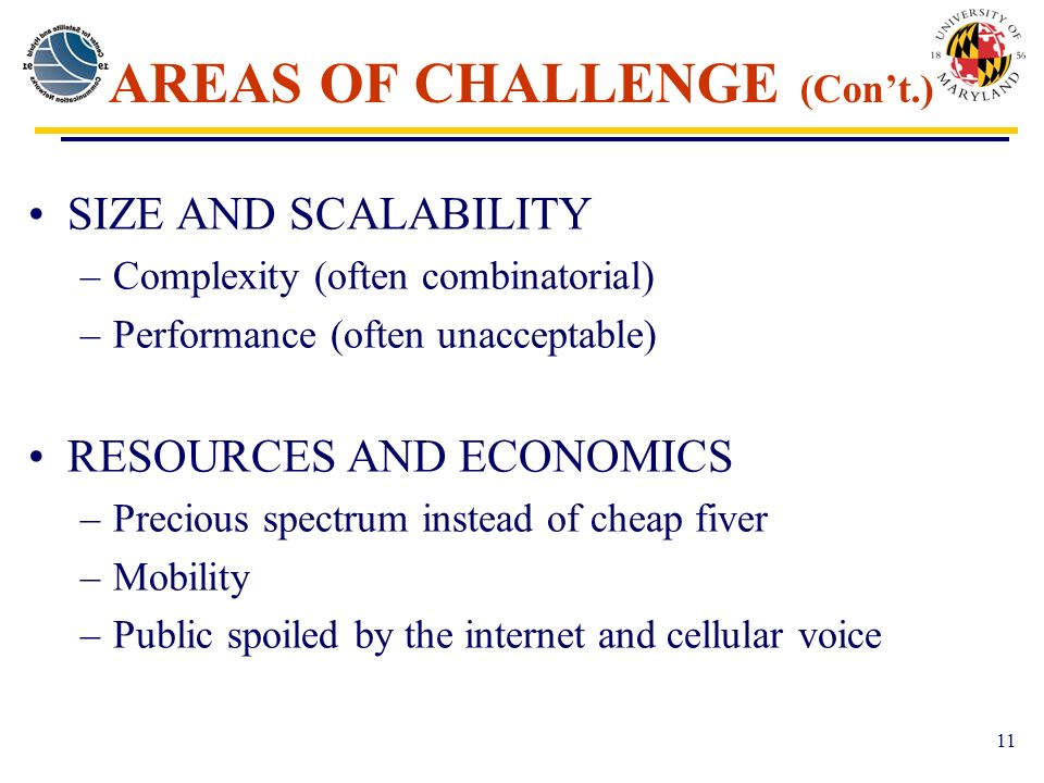 11 AREAS OF CHALLENGE (Cont.) SIZE AND SCALABILITY –Complexity (often combinatorial) –Performance (often unacceptable) RESOURCES AND ECONOMICS –Precious spectrum instead of cheap fiver –Mobility –Public spoiled by the internet and cellular voice