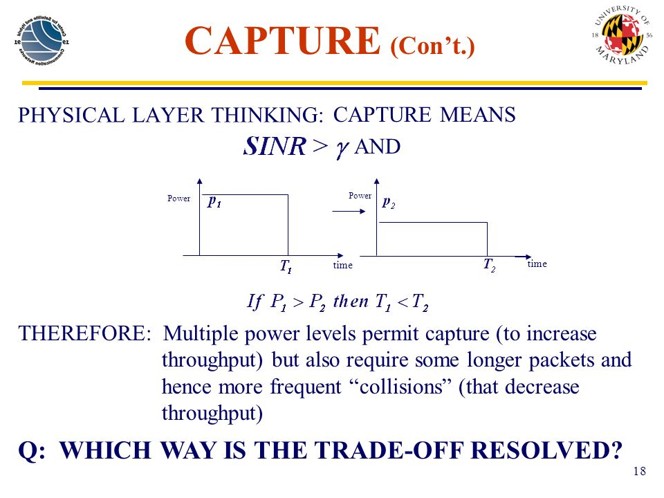 18 CAPTURE (Cont.) PHYSICAL LAYER THINKING: CAPTURE MEANS AND THEREFORE: Multiple power levels permit capture (to increase throughput) but also require some longer packets and hence more frequent collisions (that decrease throughput) Q: WHICH WAY IS THE TRADE-OFF RESOLVED.