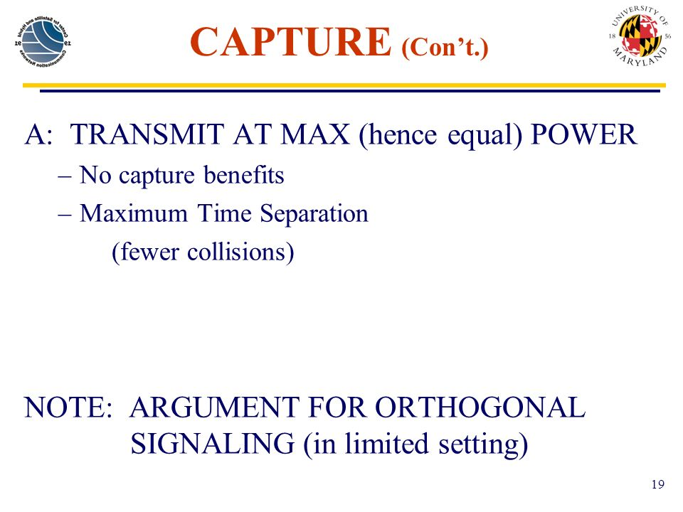 19 CAPTURE (Cont.) A: TRANSMIT AT MAX (hence equal) POWER –No capture benefits –Maximum Time Separation (fewer collisions) NOTE: ARGUMENT FOR ORTHOGONAL SIGNALING (in limited setting)