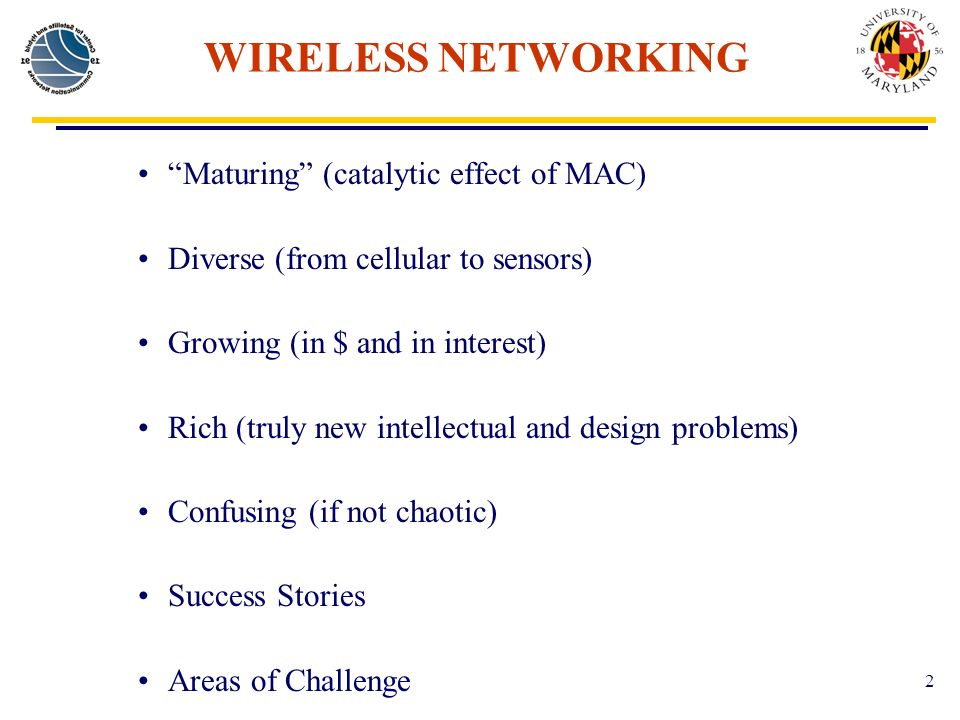 2 WIRELESS NETWORKING Maturing (catalytic effect of MAC) Diverse (from cellular to sensors) Growing (in $ and in interest) Rich (truly new intellectual and design problems) Confusing (if not chaotic) Success Stories Areas of Challenge