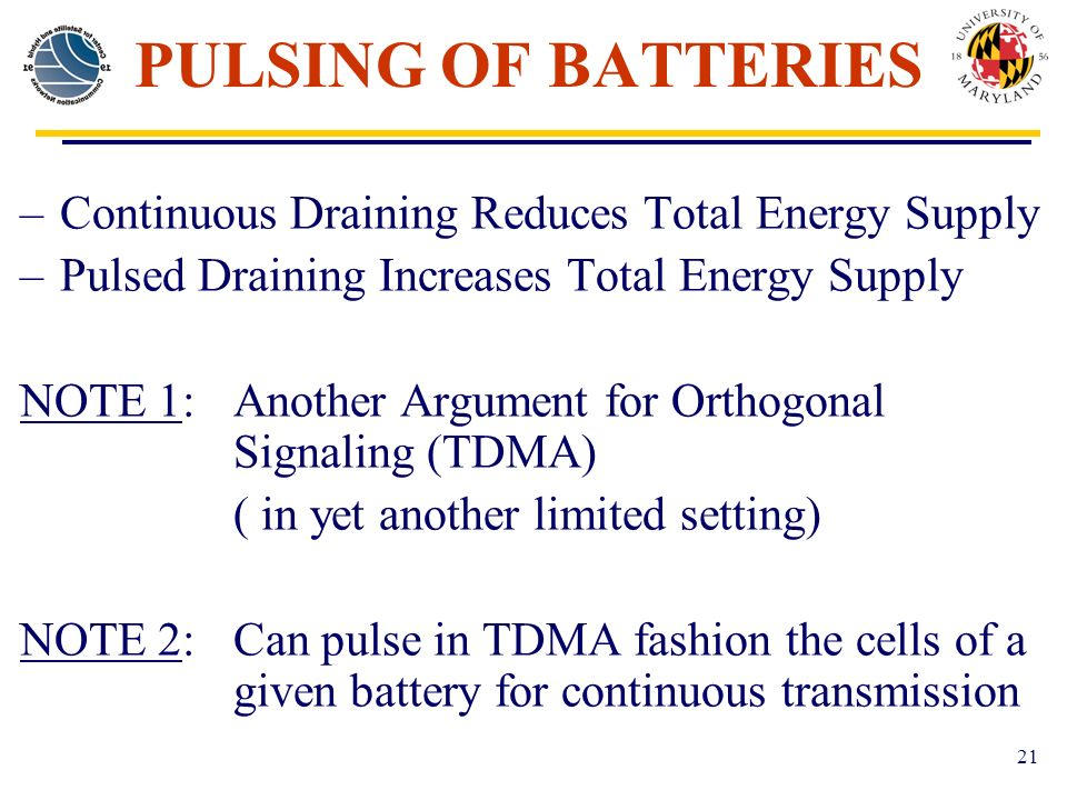 21 PULSING OF BATTERIES –Continuous Draining Reduces Total Energy Supply –Pulsed Draining Increases Total Energy Supply NOTE 1:Another Argument for Orthogonal Signaling (TDMA) ( in yet another limited setting) NOTE 2:Can pulse in TDMA fashion the cells of a given battery for continuous transmission