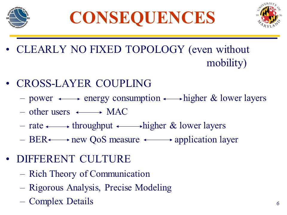 6 CONSEQUENCES CLEARLY NO FIXED TOPOLOGY (even without mobility) CROSS-LAYER COUPLING –power energy consumption higher & lower layers –other users MAC –rate throughput higher & lower layers –BER new QoS measure application layer DIFFERENT CULTURE –Rich Theory of Communication –Rigorous Analysis, Precise Modeling –Complex Details