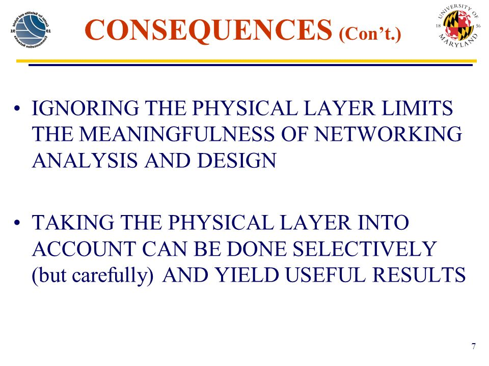 7 CONSEQUENCES (Cont.) IGNORING THE PHYSICAL LAYER LIMITS THE MEANINGFULNESS OF NETWORKING ANALYSIS AND DESIGN TAKING THE PHYSICAL LAYER INTO ACCOUNT CAN BE DONE SELECTIVELY (but carefully) AND YIELD USEFUL RESULTS