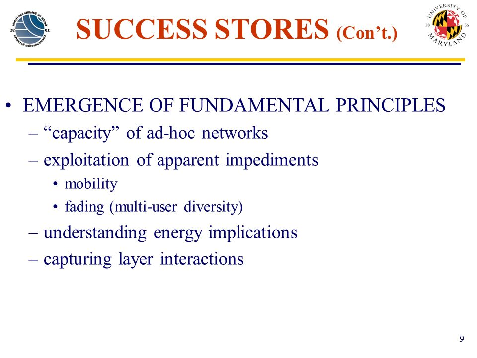 9 SUCCESS STORES (Cont.) EMERGENCE OF FUNDAMENTAL PRINCIPLES –capacity of ad-hoc networks –exploitation of apparent impediments mobility fading (multi-user diversity) –understanding energy implications –capturing layer interactions