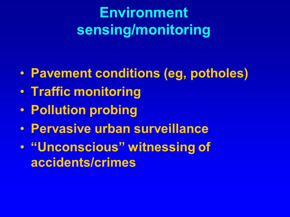 Environment sensing/monitoring Pavement conditions (eg, potholes) Traffic monitoring Pollution probing Pervasive urban surveillance Unconscious witnessing of accidents/crimes
