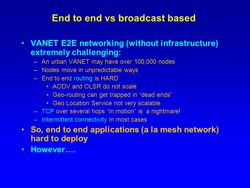 End to end vs broadcast based VANET E2E networking (without infrastructure) extremely challenging: –An urban VANET may have over 100,000 nodes –Nodes move in unpredictable ways –End to end routing is HARD AODV and OLSR do not scale Geo-routing can get trapped in dead ends Geo Location Service not very scalable –TCP over several hops in motion is a nightmare.