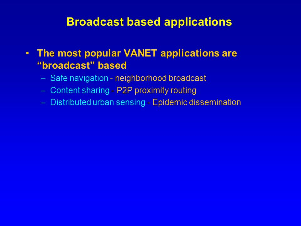 Broadcast based applications The most popular VANET applications are broadcast based –Safe navigation - neighborhood broadcast –Content sharing - P2P proximity routing –Distributed urban sensing - Epidemic dissemination