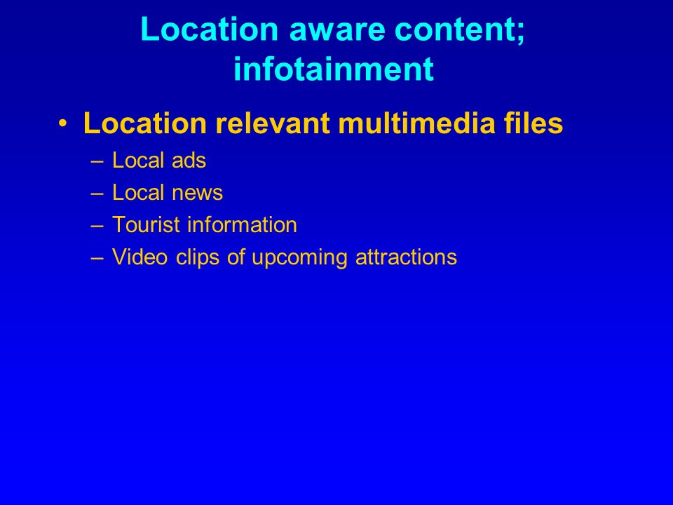 Location aware content; infotainment Location relevant multimedia files –Local ads –Local news –Tourist information –Video clips of upcoming attractions
