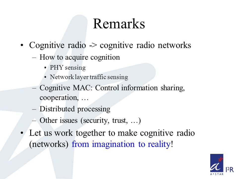 Remarks Cognitive radio -> cognitive radio networks –How to acquire cognition PHY sensing Network layer traffic sensing –Cognitive MAC: Control information sharing, cooperation, … –Distributed processing –Other issues (security, trust, …) Let us work together to make cognitive radio (networks) from imagination to reality!