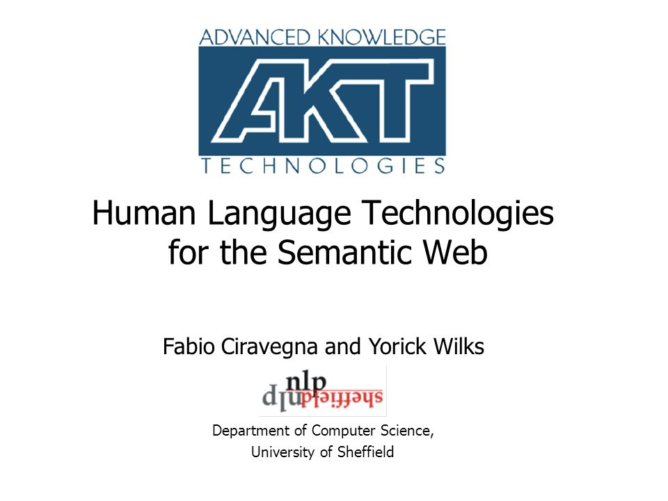 Human Language Technologies for the Semantic Web Department of Computer Science, University of Sheffield Fabio Ciravegna and Yorick Wilks