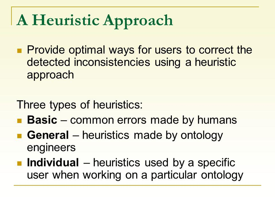 A Heuristic Approach Provide optimal ways for users to correct the detected inconsistencies using a heuristic approach Three types of heuristics: Basic – common errors made by humans General – heuristics made by ontology engineers Individual – heuristics used by a specific user when working on a particular ontology