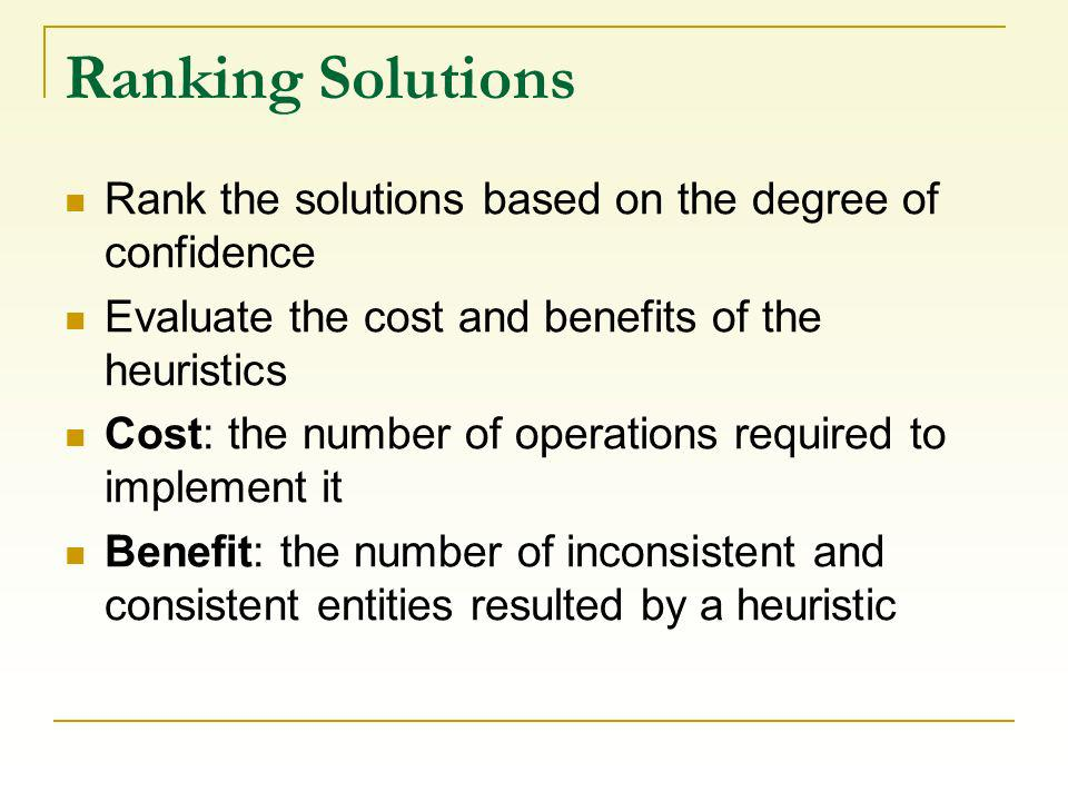 Ranking Solutions Rank the solutions based on the degree of confidence Evaluate the cost and benefits of the heuristics Cost: the number of operations required to implement it Benefit: the number of inconsistent and consistent entities resulted by a heuristic