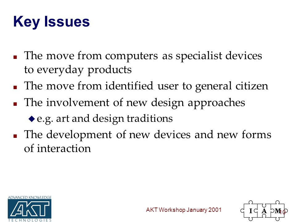 AKT Workshop January 2001 10 Key Issues n The move from computers as specialist devices to everyday products n The move from identified user to general citizen n The involvement of new design approaches u e.g.