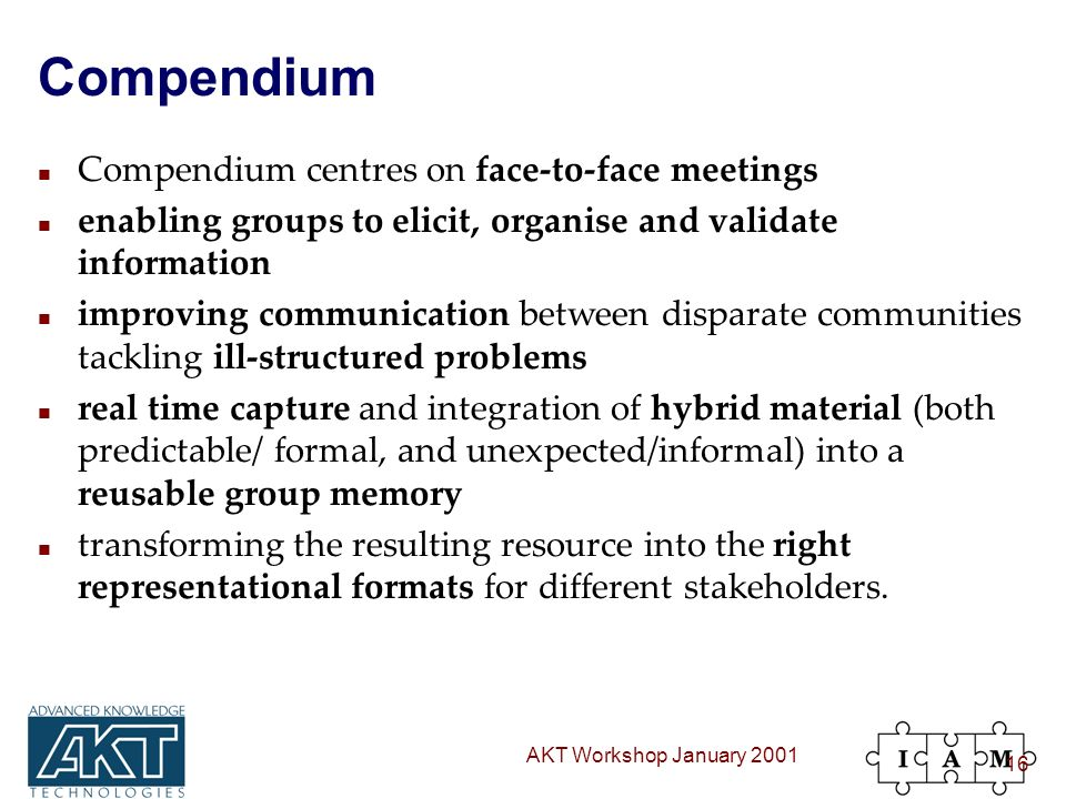 AKT Workshop January 2001 16 Compendium n Compendium centres on face-to-face meetings n enabling groups to elicit, organise and validate information n improving communication between disparate communities tackling ill-structured problems n real time capture and integration of hybrid material (both predictable/ formal, and unexpected/informal) into a reusable group memory n transforming the resulting resource into the right representational formats for different stakeholders.