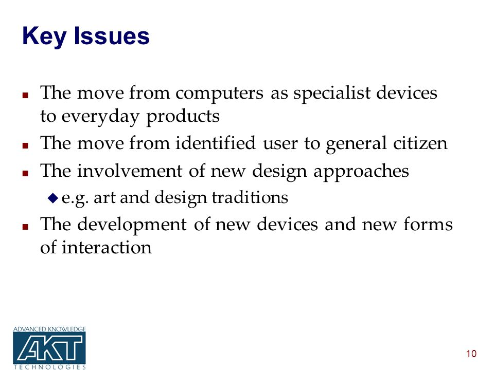 10 Key Issues n The move from computers as specialist devices to everyday products n The move from identified user to general citizen n The involvement of new design approaches u e.g.