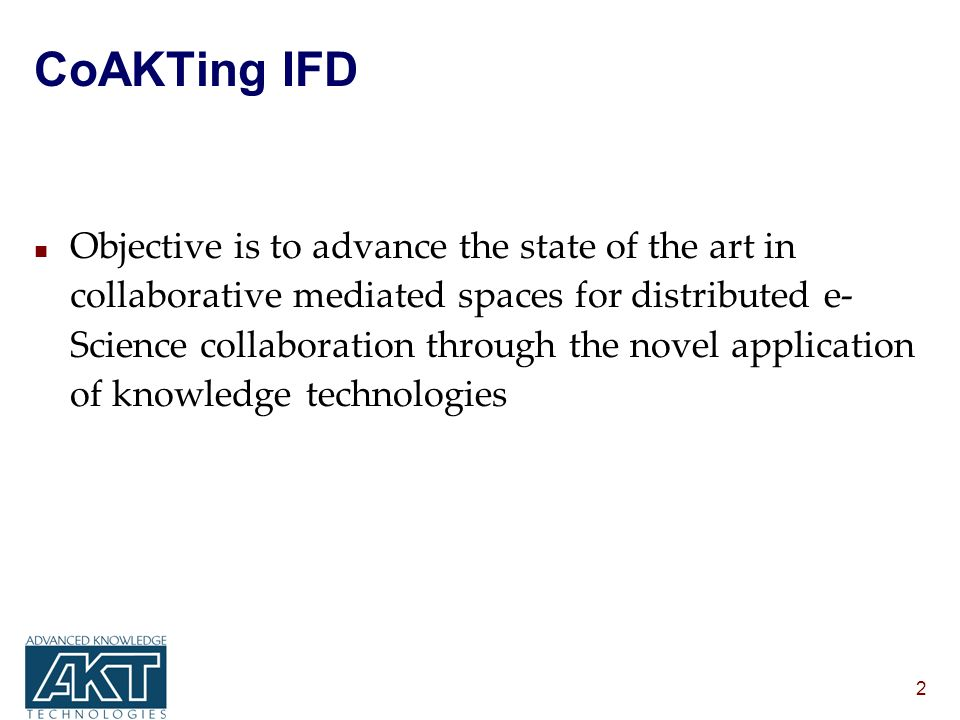 2 CoAKTing IFD n Objective is to advance the state of the art in collaborative mediated spaces for distributed e- Science collaboration through the novel application of knowledge technologies