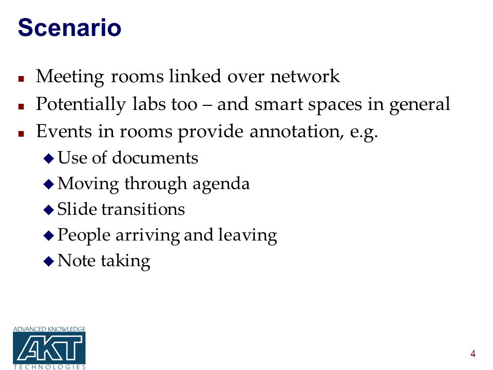 4 Scenario n Meeting rooms linked over network n Potentially labs too – and smart spaces in general n Events in rooms provide annotation, e.g.
